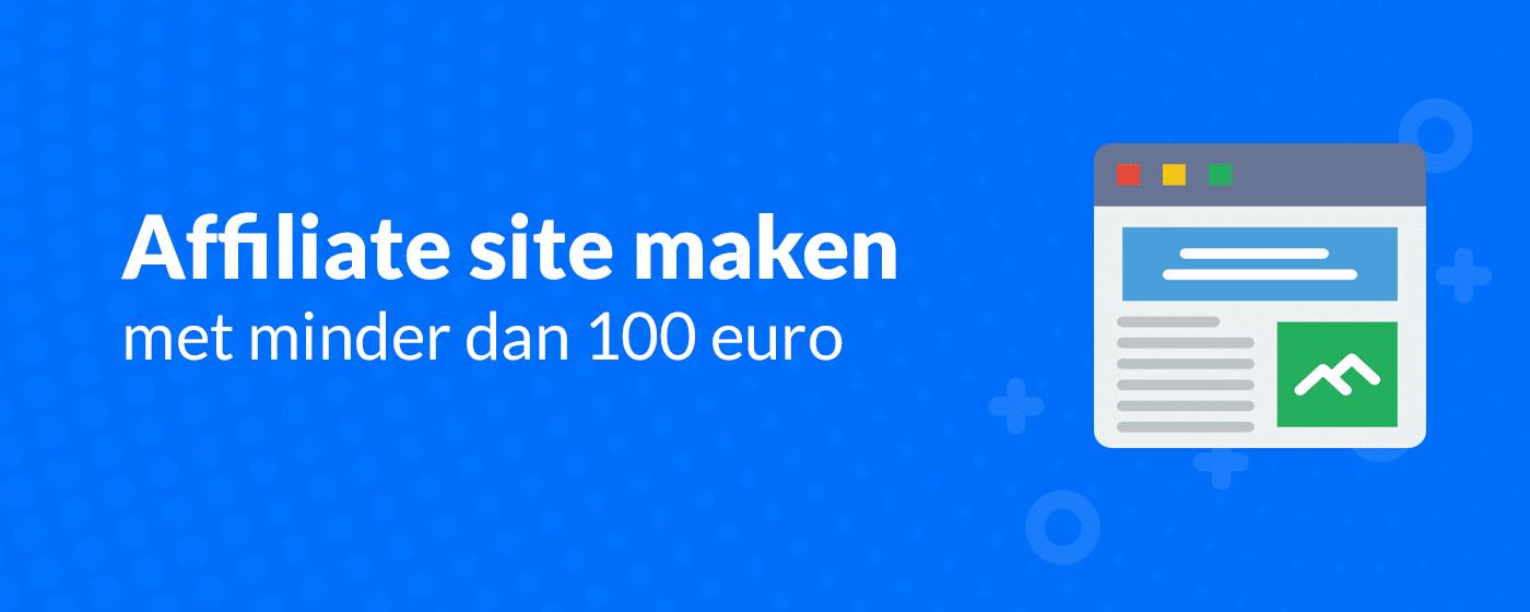 Een affiliate website maken met minder dan 100 euro. Zo doe je dat!